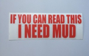 If you can read this… I need mud!